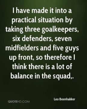 Leo Beenhakker  - I have made it into a practical situation by taking three goalkeepers, six defenders, seven midfielders and five guys up front, so therefore I think there is a lot of balance in the squad.