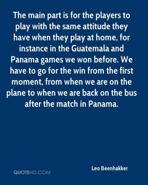 Leo Beenhakker  - The main part is for the players to play with the same attitude they have when they play at home, for instance in the Guatemala and Panama games we won before. We have to go for the win from the first moment, from when we are on the plane to when we are back on the bus after the match in Panama.