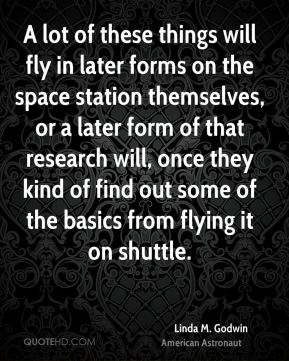 Linda M. Godwin - A lot of these things will fly in later forms on the space station themselves, or a later form of that research will, once they kind of find out some of the basics from flying it on shuttle.