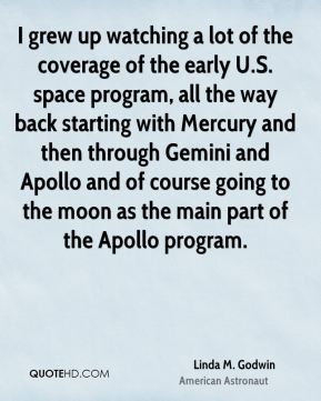 Linda M. Godwin - I grew up watching a lot of the coverage of the early U.S. space program, all the way back starting with Mercury and then through Gemini and Apollo and of course going to the moon as the main part of the Apollo program.