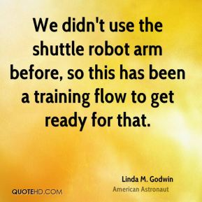Linda M. Godwin - We didn't use the shuttle robot arm before, so this has been a training flow to get ready for that.