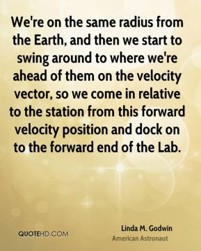 Linda M. Godwin - We're on the same radius from the Earth, and then we start to swing around to where we're ahead of them on the velocity vector, so we come in relative to the station from this forward velocity position and dock on to the forward end of the Lab.
