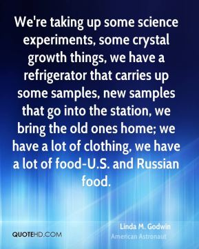 Linda M. Godwin - We're taking up some science experiments, some crystal growth things, we have a refrigerator that carries up some samples, new samples that go into the station, we bring the old ones home; we have a lot of clothing, we have a lot of food-U.S. and Russian food.