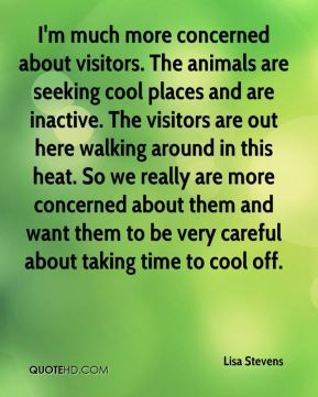 I'm much more concerned about visitors. The animals are seeking cool places and are inactive. The visitors are out here walking around in this heat. So we really are more concerned about them and want them to be very careful about taking time to cool off.