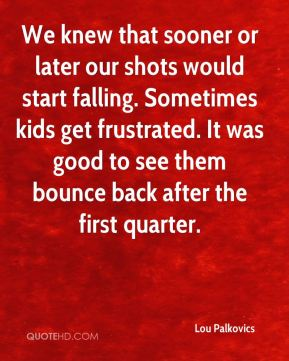 Lou Palkovics  - We knew that sooner or later our shots would start falling. Sometimes kids get frustrated. It was good to see them bounce back after the first quarter.