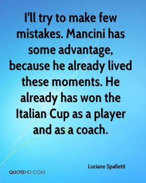Luciano Spalletti  - I'll try to make few mistakes. Mancini has some advantage, because he already lived these moments. He already has won the Italian Cup as a player and as a coach.
