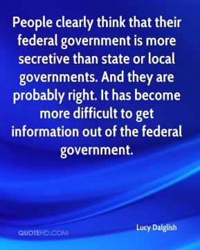 Lucy Dalglish  - People clearly think that their federal government is more secretive than state or local governments. And they are probably right. It has become more difficult to get information out of the federal government.