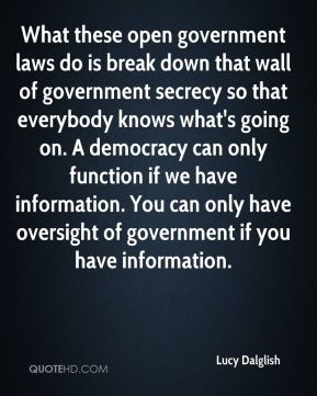 Lucy Dalglish  - What these open government laws do is break down that wall of government secrecy so that everybody knows what's going on. A democracy can only function if we have information. You can only have oversight of government if you have information.