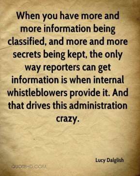 Lucy Dalglish  - When you have more and more information being classified, and more and more secrets being kept, the only way reporters can get information is when internal whistleblowers provide it. And that drives this administration crazy.