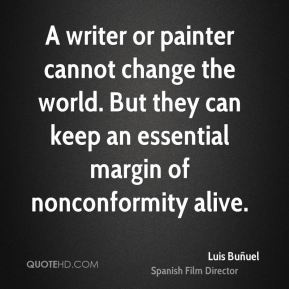 Luis Buñuel  - A writer or painter cannot change the world. But they can keep an essential margin of nonconformity alive.