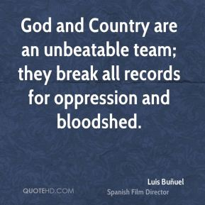 Luis Buñuel  - God and Country are an unbeatable team; they break all records for oppression and bloodshed.
