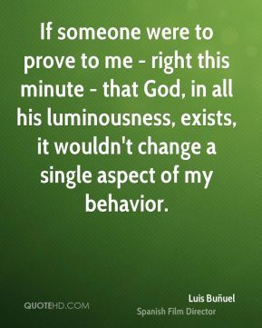 If someone were to prove to me - right this minute - that God, in all his luminousness, exists, it wouldn't change a single aspect of my behavior.