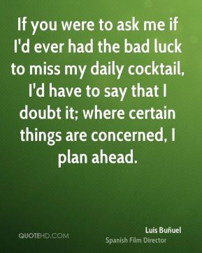 If you were to ask me if I'd ever had the bad luck to miss my daily cocktail, I'd have to say that I doubt it; where certain things are concerned, I plan ahead.