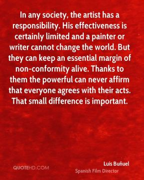 In any society, the artist has a responsibility. His effectiveness is certainly limited and a painter or writer cannot change the world. But they can keep an essential margin of non-conformity alive. Thanks to them the powerful can never affirm that everyone agrees with their acts. That small difference is important.