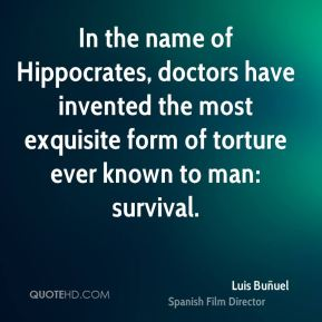 Luis Buñuel  - In the name of Hippocrates, doctors have invented the most exquisite form of torture ever known to man: survival.