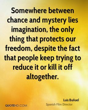 Somewhere between chance and mystery lies imagination, the only thing that protects our freedom, despite the fact that people keep trying to reduce it or kill it off altogether.