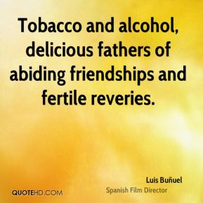 Tobacco and alcohol, delicious fathers of abiding friendships and fertile reveries.