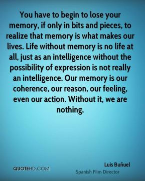 You have to begin to lose your memory, if only in bits and pieces, to realize that memory is what makes our lives. Life without memory is no life at all, just as an intelligence without the possibility of expression is not really an intelligence. Our memory is our coherence, our reason, our feeling, even our action. Without it, we are nothing.