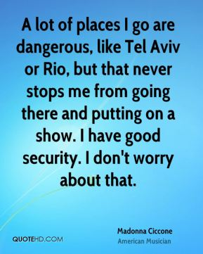 A lot of places I go are dangerous, like Tel Aviv or Rio, but that never stops me from going there and putting on a show. I have good security. I don't worry about that.