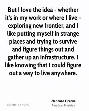 But I love the idea - whether it's in my work or where I live - exploring new frontier, and I like putting myself in strange places and trying to survive and figure things out and gather up an infrastructure. I like knowing that I could figure out a way to live anywhere.
