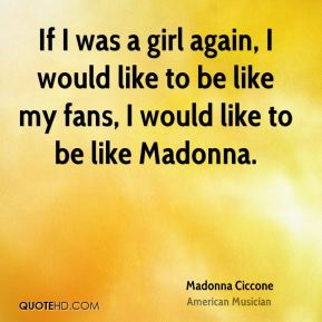 Madonna Ciccone - If I was a girl again, I would like to be like my fans, I would like to be like Madonna.