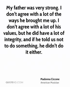 My father was very strong. I don't agree with a lot of the ways he brought me up. I don't agree with a lot of his values, but he did have a lot of integrity, and if he told us not to do something, he didn't do it either.