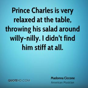 Prince Charles is very relaxed at the table, throwing his salad around willy-nilly. I didn't find him stiff at all.
