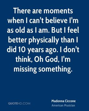 There are moments when I can't believe I'm as old as I am. But I feel better physically than I did 10 years ago. I don't think, Oh God, I'm missing something.