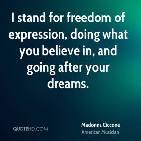 I stand for freedom of expression, doing what you believe in, and going after your dreams.