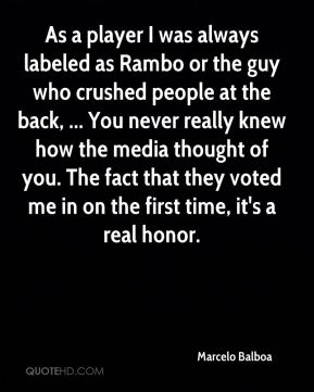 As a player I was always labeled as Rambo or the guy who crushed people at the back, ... You never really knew how the media thought of you. The fact that they voted me in on the first time, it's a real honor.