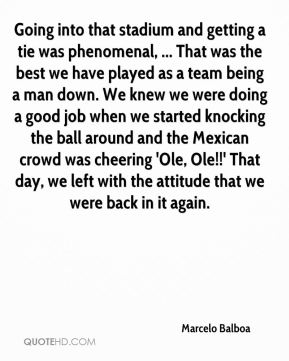 Going into that stadium and getting a tie was phenomenal, ... That was the best we have played as a team being a man down. We knew we were doing a good job when we started knocking the ball around and the Mexican crowd was cheering 'Ole, Ole!!' That day, we left with the attitude that we were back in it again.