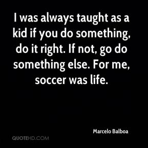 I was always taught as a kid if you do something, do it right. If not, go do something else. For me, soccer was life.