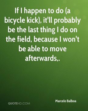 If I happen to do (a bicycle kick), it'll probably be the last thing I do on the field, because I won't be able to move afterwards.