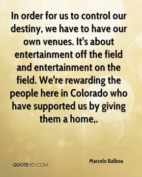 In order for us to control our destiny, we have to have our own venues. It's about entertainment off the field and entertainment on the field. We're rewarding the people here in Colorado who have supported us by giving them a home.