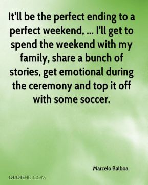 It'll be the perfect ending to a perfect weekend, ... I'll get to spend the weekend with my family, share a bunch of stories, get emotional during the ceremony and top it off with some soccer.