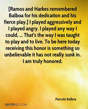 Marcelo Balboa  - [Ramos and Harkes remembered Balboa for his dedication and his fierce play.] I played aggressively and I played angry. I played any way I could, ... That's the way I was taught to play and to live. To be here today receiving this honor is something so unbelievable it has not really sunk in. I am truly honored.