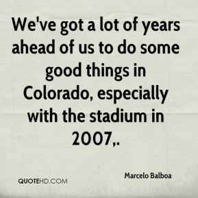 Marcelo Balboa  - We've got a lot of years ahead of us to do some good things in Colorado, especially with the stadium in 2007.