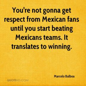 You're not gonna get respect from Mexican fans until you start beating Mexicans teams. It translates to winning.