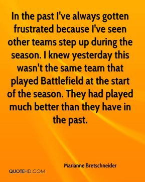 Marianne Bretschneider  - In the past I've always gotten frustrated because I've seen other teams step up during the season. I knew yesterday this wasn't the same team that played Battlefield at the start of the season. They had played much better than they have in the past.