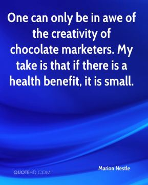 Marion Nestle  - One can only be in awe of the creativity of chocolate marketers. My take is that if there is a health benefit, it is small.