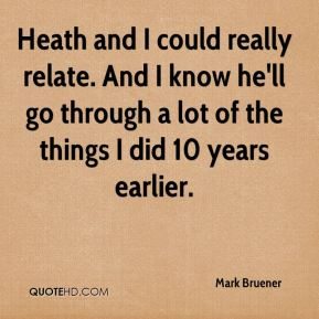 Mark Bruener  - Heath and I could really relate. And I know he'll go through a lot of the things I did 10 years earlier.