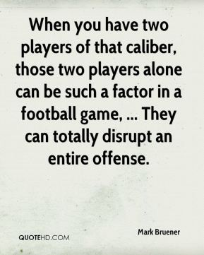 Mark Bruener  - When you have two players of that caliber, those two players alone can be such a factor in a football game, ... They can totally disrupt an entire offense.