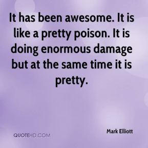 Mark Elliott  - It has been awesome. It is like a pretty poison. It is doing enormous damage but at the same time it is pretty.