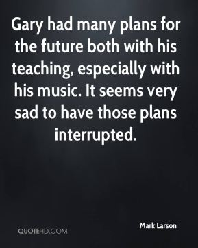 Mark Larson  - Gary had many plans for the future both with his teaching, especially with his music. It seems very sad to have those plans interrupted.