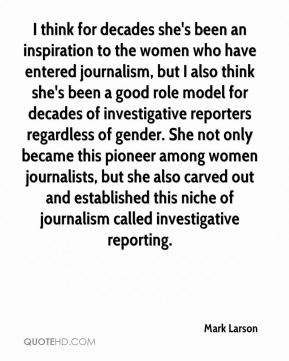 Mark Larson  - I think for decades she's been an inspiration to the women who have entered journalism, but I also think she's been a good role model for decades of investigative reporters regardless of gender. She not only became this pioneer among women journalists, but she also carved out and established this niche of journalism called investigative reporting.