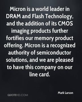 Mark Larson  - Micron is a world leader in DRAM and Flash Technology, and the addition of its CMOS imaging products further fortifies our memory product offering. Micron is a recognized authority of semiconductor solutions, and we are pleased to have this company on our line card.