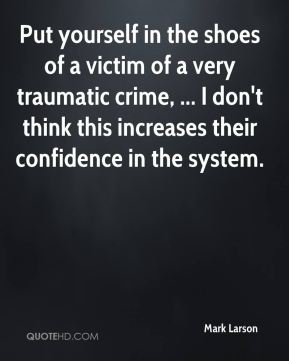 Mark Larson  - Put yourself in the shoes of a victim of a very traumatic crime, ... I don't think this increases their confidence in the system.