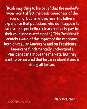 Mark McKinnon  - [Bush may cling to his belief that the market's woes won't affect the basic soundness of the economy, but he knows from his father's experience that politicians who don't appear to take voters' pocketbook fears seriously pay for their callousness at the polls.] This President is acutely aware of the impact of the economy, both on regular Americans and on Presidents, ... Americans fundamentally understand a President can't move the markets, but they want to be assured that he cares about it and is doing all he can.