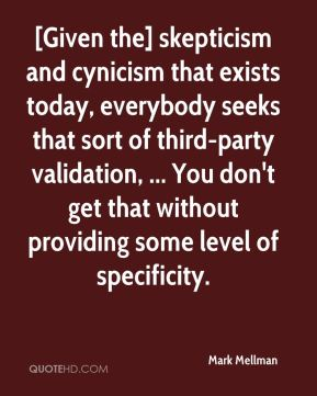 Mark Mellman  - [Given the] skepticism and cynicism that exists today, everybody seeks that sort of third-party validation, ... You don't get that without providing some level of specificity.