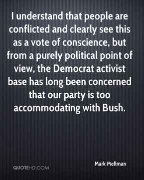 Mark Mellman  - I understand that people are conflicted and clearly see this as a vote of conscience, but from a purely political point of view, the Democrat activist base has long been concerned that our party is too accommodating with Bush.